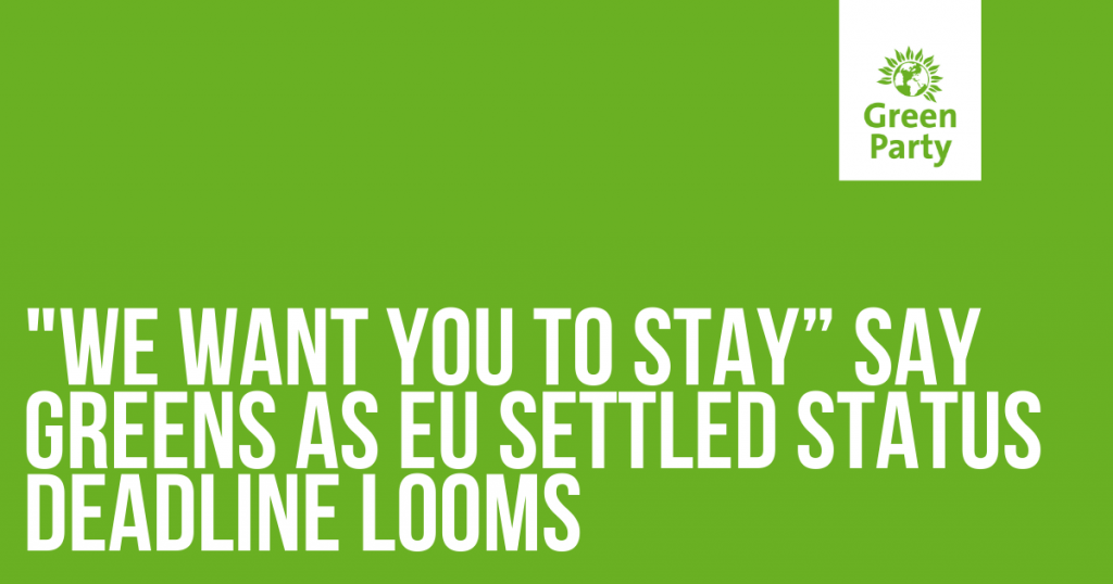 we want you to stay say greens as EU settled status deadline looms